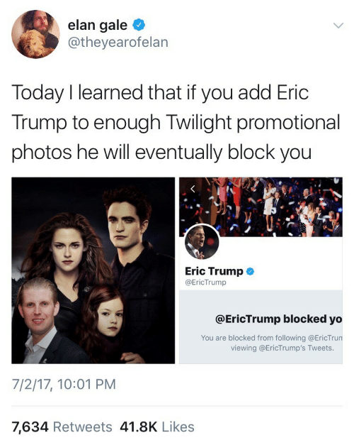 Eric Trump: elan gale  @theyearofelan  Today I learned that if you add Eric  Trump to enough Twilight promotional  photos he will eventually block you  Eric Trump  @EricTrump  @EricTrump blocked yo  You are blocked from following @EricTrun  viewing @EricTrump's Tweets.  7/2/17, 10:01 PM  7,634 Retweets 41.8K Likes