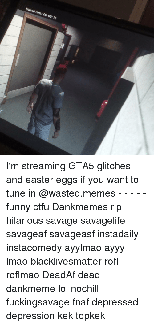 Wasted Meme: Elapsed Time: 00:00:16 I'm streaming GTA5 glitches and easter eggs if you want to tune in @wasted.memes - - - - - funny ctfu Dankmemes rip hilarious savage savagelife savageaf savageasf instadaily instacomedy ayylmao ayyy lmao blacklivesmatter rofl roflmao DeadAf dead dankmeme lol nochill fuckingsavage fnaf depressed depression kek topkek