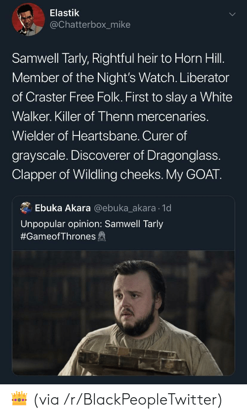 Samwell Tarly: Elastik  @Chatterbox_mike  Samwell Tarly, Rightful heir to Horn Hill.  Member of the Night's Watch. Liberator  of Craster Free Folk. First to slay a White  Walker. Killer of Thenn mercenaries.  Wielder of Heartsbane. Curer of  grayscale. Discoverer of Dragonglass.  Clapper of Wildling cheeks.My GOAT.  Ebuka Akara @ebuka_akara 1d  Unpopular opinion: Samwell Tarly  #GameofThrones fa 👑 (via /r/BlackPeopleTwitter)