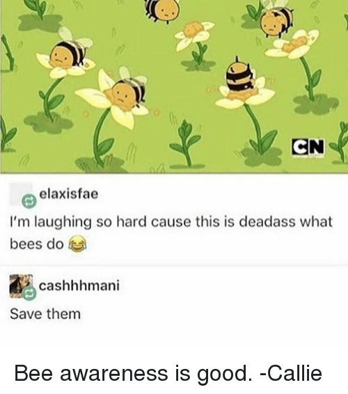 Callie: elaxisfae  I'm laughing so hard cause this is deadass what  bees do  ascashhhmani  Save them Bee awareness is good. -Callie