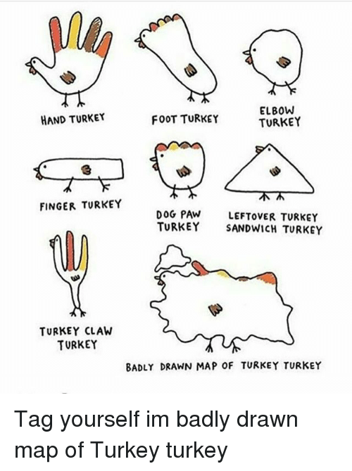 turkey sandwich: ELBOW  HAND TURKEY  FOOT TURKEY  TURKEY  FINGER TURKEY  DOG PAW  LEFTOVER TURKEY  TURKEY  SANDWICH TURKEY  TURKEY CLAW  TURKEY  BADLY DRAWN MAP OF TURKEY TURKEY Tag yourself im badly drawn map of Turkey turkey