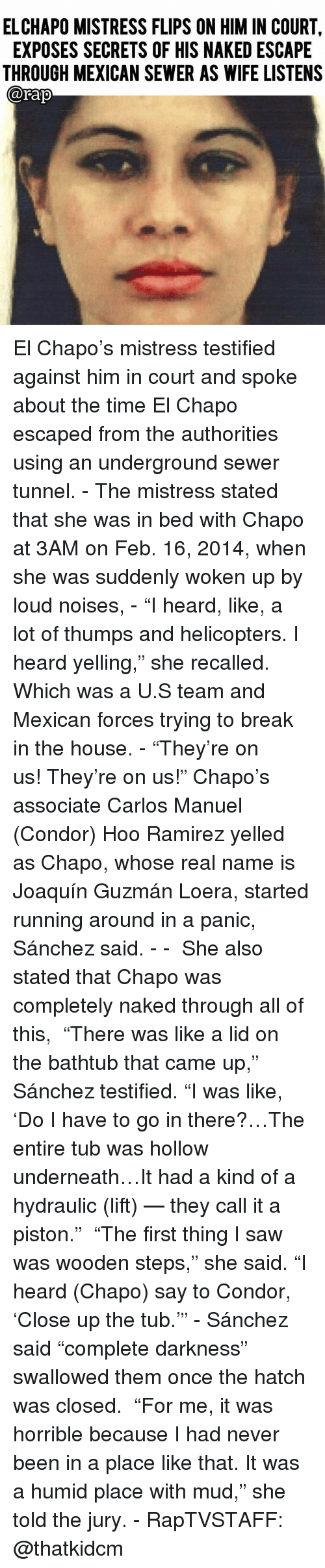 """sewer: ELCHAPO MISTRESS FLIPS ON HIM IN COURT,  EXPOSES SECRETS OF HIS NAKED ESCAPE  THROUGH MEXICAN SEWER AS WIFE LISTENS  @Fap El Chapo's mistress testified against him in court and spoke about the time El Chapo escaped from the authorities using an underground sewer tunnel. - The mistress stated that she was in bed with Chapo at 3AM on Feb. 16, 2014, when she was suddenly woken up by loud noises, - """"I heard, like, a lot of thumps and helicopters. I heard yelling,"""" she recalled. Which was a U.S team and Mexican forces trying to break in the house. - """"They're on us! They're on us!"""" Chapo's associate Carlos Manuel (Condor) Hoo Ramirez yelled as Chapo, whose real name is Joaquín Guzmán Loera, started running around in a panic, Sánchez said. - -  She also stated that Chapo was completely naked through all of this,  """"There was like a lid on the bathtub that came up,"""" Sánchez testified. """"I was like, 'Do I have to go in there?…The entire tub was hollow underneath…It had a kind of a hydraulic (lift) — they call it a piston.""""  """"The first thing I saw was wooden steps,"""" she said. """"I heard (Chapo) say to Condor, 'Close up the tub.'"""" - Sánchez said """"complete darkness"""" swallowed them once the hatch was closed.  """"For me, it was horrible because I had never been in a place like that. It was a humid place with mud,"""" she told the jury. - RapTVSTAFF: @thatkidcm"""