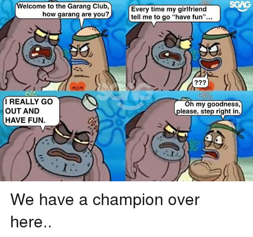 """Club, Memes, and Time: elcome to the Garang Club,  how garang are you?  Every time my girlfriend  tell me to go """"have fun""""...  I REALLY GO  OUT AND  HAVE FUN.  Oh my goodness,  please, step right in We have a champion over here.."""