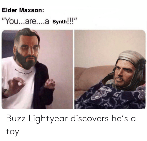 """Elder Maxson: Elder Maxson:  """"You...are....a Synth!!!"""" Buzz Lightyear discovers he's a toy"""