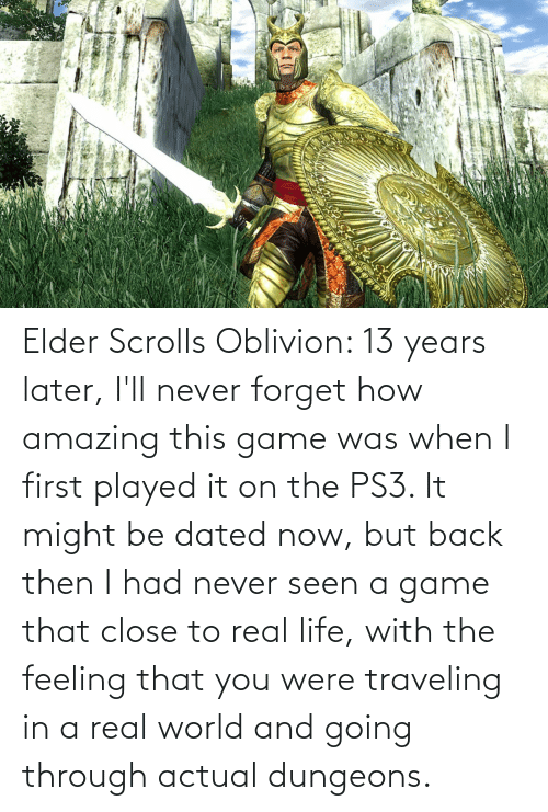 dungeons: Elder Scrolls Oblivion: 13 years later, I'll never forget how amazing this game was when I first played it on the PS3. It might be dated now, but back then I had never seen a game that close to real life, with the feeling that you were traveling in a real world and going through actual dungeons.