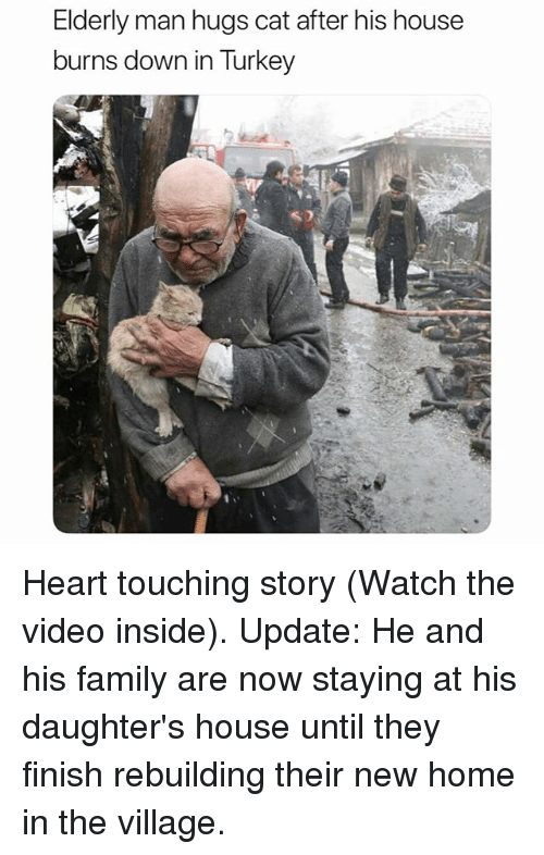 Family, Funny, and Heart: Elderly man hugs cat after his house  burns down in Turkey Heart touching story (Watch the video inside). Update: He and his family are now staying at his daughter's house until they finish rebuilding their new home in the village.