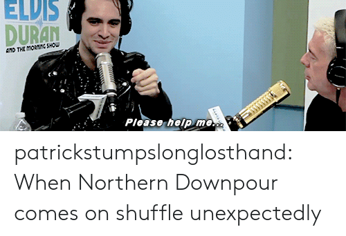 downpour: ELDIS  ATD THE MORNINC SHOU  Please heip me.o patrickstumpslonglosthand:  When Northern Downpour comes on shuffle unexpectedly