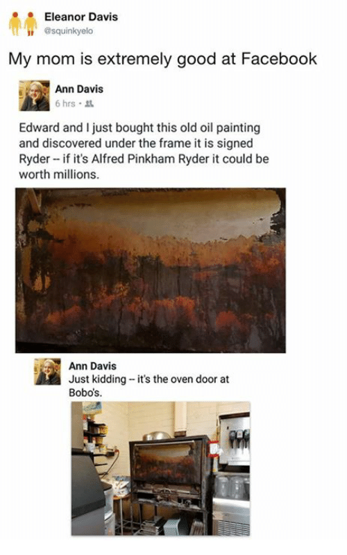 Dank, Facebook, and Good: Eleanor Davis  squinkyelo  My mom is extremely good at Facebook  Ann Davis  6 hrs .  Edward and I just bought this old oil painting  and discovered under the frame it is signed  Ryder if it's Alfred Pinkham Ryder it could be  worth millions.  Ann Davis  Just kidding it's the oven door at  Bobos.