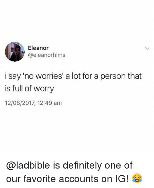 Definitely, Memes, and 🤖: Eleanor  @eleanorhlms  i say 'no worries' a lot for a person that  is full of worry  12/08/2017, 12:49 am @ladbible is definitely one of our favorite accounts on IG! 😂