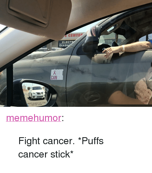 "Tumblr, Blog, and Cancer: ELECT  DIAG  CAN  OB JECTS IN MIRROR ARE CLOSER  THAN THEY APPEAR <p><a href=""http://memehumor.net/post/173970751043/fight-cancer-puffs-cancer-stick"" class=""tumblr_blog"">memehumor</a>:</p>  <blockquote><p>Fight cancer. *Puffs cancer stick*</p></blockquote>"