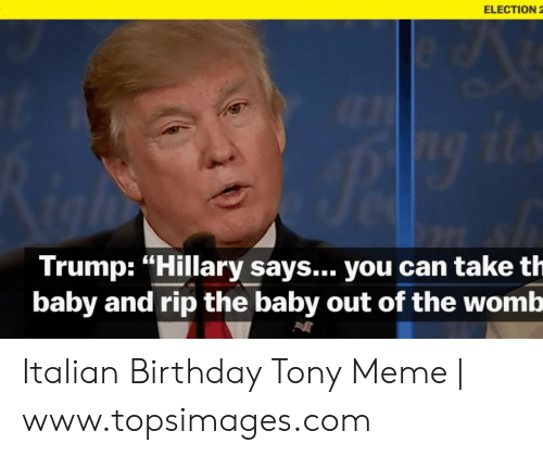 """Tony Meme: ELECTION 2  Trump: """"Hillary says... you can take th  baby and rip the baby out of the womb Italian Birthday Tony Meme 