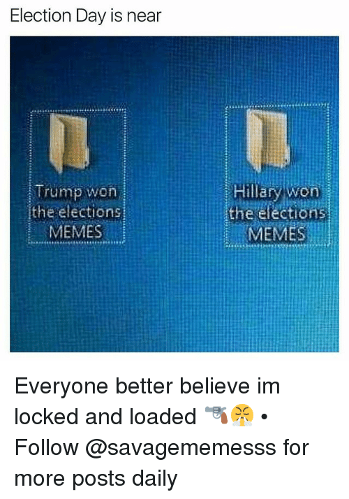Election Memes: Election Day is near  Trump won  the election  MEMES  Hillary won  the éfections  MEMES Everyone better believe im locked and loaded 🔫😤 • ➫➫ Follow @savagememesss for more posts daily