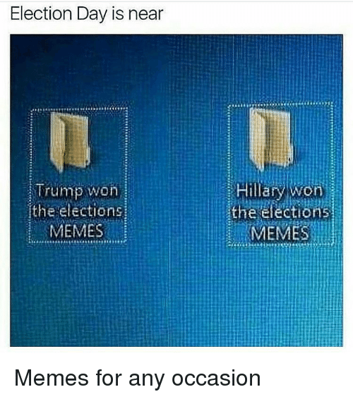 Memes, 🤖, and Election Day: Election Day is near  Trump won  the elections  MEMES  Hillary won  the elections.  MEMES Memes for any occasion