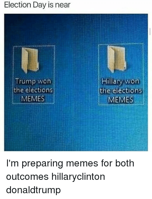 Election Memes: Election Day is near  Trump won  the elections  MEMES  Hillary won  the elections  MEMES I'm preparing memes for both outcomes hillaryclinton donaldtrump