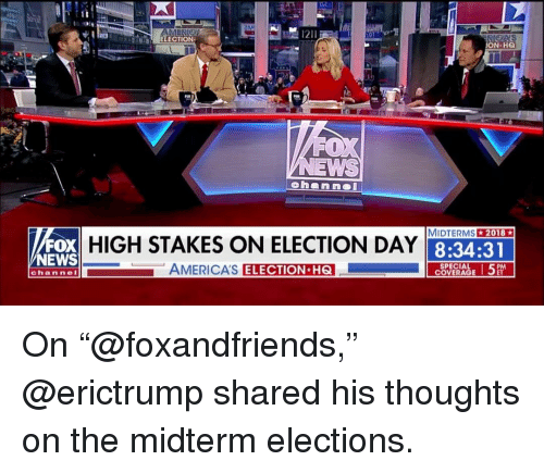 "election day: ELECTION  N HQ  A  MIDTERMS2018  FOX  NEWS  HIGH STAKES ON ELECTION DAY  8:34:31  AMERICA'S  ELECTION H6  SPECIAL  COVERAGE  channeI On ""@foxandfriends,"" @erictrump shared his thoughts on the midterm elections."