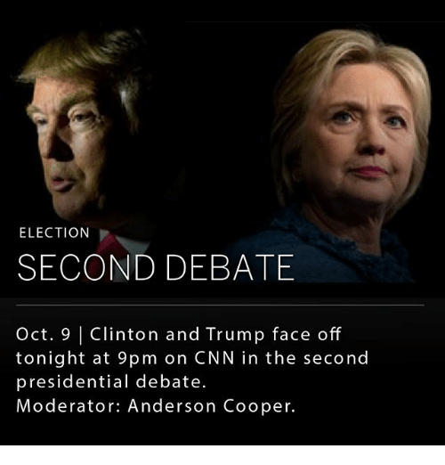 debate: ELECTION  SECOND DEBATE  Oct. 9 | Clinton and Trump face off  tonight at 9pm on CNN in the second  presidential debate.  Moderator: Anderson Cooper.