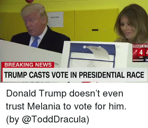 Donald Trump, Memes, and News: ELECTIONNIG  HRS  BREAKING NEWS  TRUMP CASTS VOTE IN PRESIDENTIAL RACE Donald Trump doesn't even trust Melania to vote for him. (by @ToddDracula)