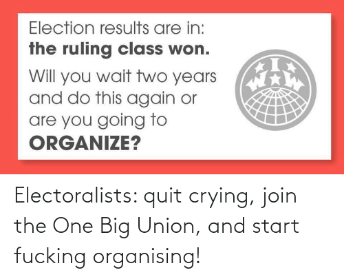 quit: Electoralists: quit crying, join the One Big Union, and start fucking organising!