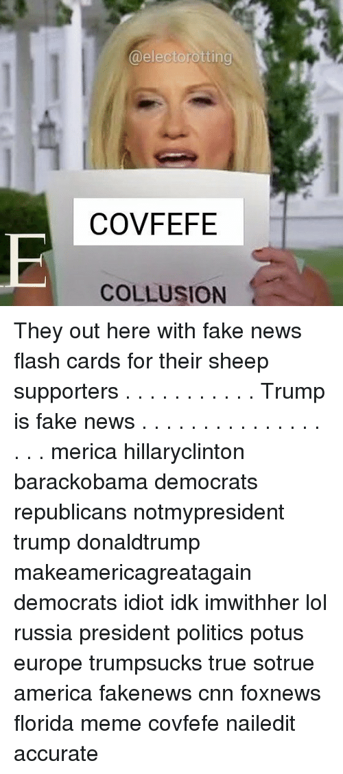 Florida Meme: @electorotting  COVFEFE  COLLUSION They out here with fake news flash cards for their sheep supporters . . . . . . . . . . . Trump is fake news . . . . . . . . . . . . . . . . . . merica hillaryclinton barackobama democrats republicans notmypresident trump donaldtrump makeamericagreatagain democrats idiot idk imwithher lol russia president politics potus europe trumpsucks true sotrue america fakenews cnn foxnews florida meme covfefe nailedit accurate