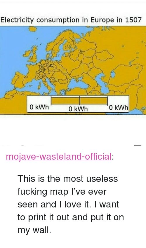 "wasteland: Electricity consumption in Europe in 1507  0 kWh  0 kWh  0 kWh <p><a href=""https://mojave-wasteland-official.tumblr.com/post/164651529644/this-is-the-most-useless-fucking-map-ive-ever"" class=""tumblr_blog"" target=""_blank"">mojave-wasteland-official</a>:</p> <blockquote><p>This is the most useless fucking map I've ever seen and I love it. I want to print it out and put it on my wall. </p></blockquote>"