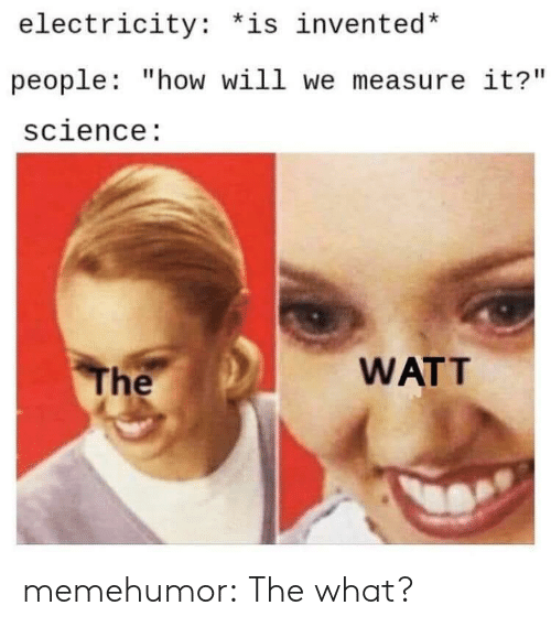 "electricity: electricity: *is invented*  people: ""how will we measure it?""  science:  WATT  The memehumor:  The what?"