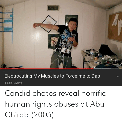 Dab, Human, and Photos: Electrocuting My Muscles to Force me to Dab  114K views Candid photos reveal horrific human rights abuses at Abu Ghirab (2003)