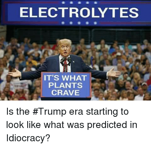 Memes, Idiocracy, and 🤖: ELECTROLYTES  IT'S WHAT  PLANTS  CRAVE Is the #Trump era starting to look like what was predicted in Idiocracy?