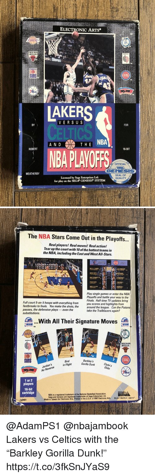 """Basketball, Detroit, and Dunk: ELECTRONIC ARTS  BULLS  PHOEnI  DETRO  UNS  VERS U S  BY  FOR  AHE NBA  N D  ROBERT  16-BIT  BA PLAYOFF  OFFICIAL  GENESIS  SEAL OF  QUALITY  WEATHERBY  for play on the SEGA GENESIS SYSTEM   The NBA Stars Come Out in the Playoffs.  Real players! Real moves! Real action!  Tear up the courtwith 10 of the hottest teams in  the NBA, including the East and West All-Stars.  D 10  UCKHOR TH  ENTERO  CORKER  GUAR  THOMAS  DUMARS  GUARD  Play single games or enter the NBA  Playoffs and battle your way to the  Finals. Half-time TV updates bring  you scores and highlights from  Full court 5-on-5 hoops with everything from  fastbreaks to fouls. You make the shots, thearound the league.  passes, the defensive plays even the  substitutions  Can the Pistons  take the Trailblazers again?  .With All Their Signature Moves  gMIAMITM . .  MIAMI  portiond  こHICAGO  ABULLS  PHOENIX  SnS  DETROIT  Jordan's  Air Reverse  Bird  in Flight  Barkley's  Gorilla Dunk clvde's  Glide  ers  1 or 2  players  16-bit  cartridge  NBA is a registered trademark of the National Basketball Association  Sega and Genesis are registered trademarks of Sega Enterprises Ltd.  Made in Tawar for Electronic Arts. Printed in the USA ©1990 Electronic Arts  ELECTRONIC ARTS  700401 @AdamPS1 @nbajambook Lakers vs Celtics with the """"Barkley Gorilla Dunk!"""" https://t.co/3fkSnJYaS9"""