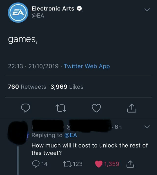 Electronic Arts: Electronic Arts  EA  @EA  games,  22:13 21/10/2019 Twitter Web App  760 Retweets 3,969 Likes  6h  Replying to @EA  How much will it cost to unlock the rest of  this tweet?  2  L123  1,359  14