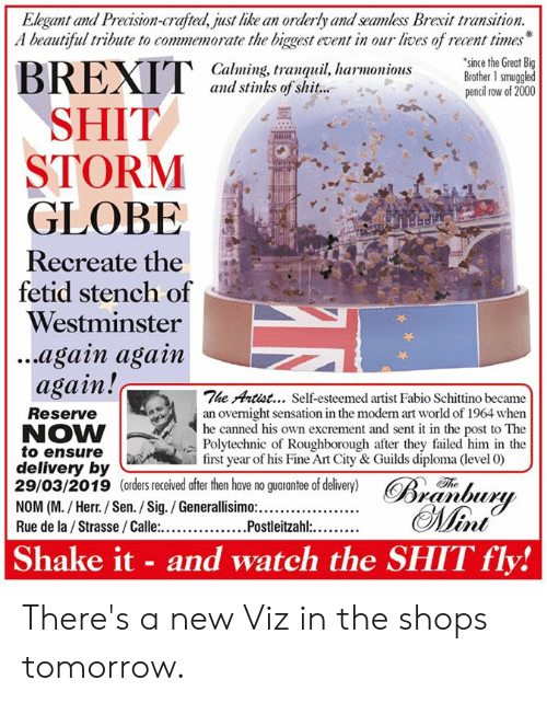 orderly: Elegant and Precision-crafted, just like an orderly and seamless Brexit transition.  A beautiful tribute to commemorate the biggest event in our lives of recent times  since the Great Big  Calming, tranquil, harmoniousBrother 1 smuggled  and stinks of shit...  pencil row of 2000  SHIT  STORM  GLOBE  Recreate the  fetid stench of  Westminster  ...again agam  again!c  The Artist... Self-esteemed artist Fabio Schittino became  Reserve  NOW  to ensure  delivery by  29/03/2019 (orders received after then have no guarantee of delivery) R  an overnight sensation in the moden rt world of 1964 when  he canned  Polytechnic of Roughborough after they failed him in the  first year of his Fine Art City & Guilds diploma (level 0)  his own excrement and sent it in the post to The  Th  Shake it - and watch the SHIT fly! There's a new Viz in the shops tomorrow.