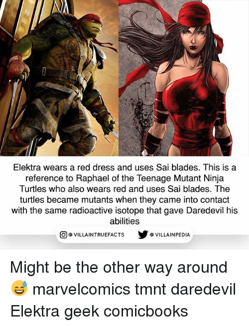 Ninja Turtles: Elektra wears a red dress and uses Sai blades. This is a  reference to Raphael of the Teenage Mutant Ninja  Turtles who also wears red and uses Sai blades. The  turtles became mutants when they came into contact  with the same radioactive isotope that gave Daredevil his  abilities  回@VILLA IN TRUEFACTS  步@VILLA IN PEDI Might be the other way around 😅 marvelcomics tmnt daredevil Elektra geek comicbooks