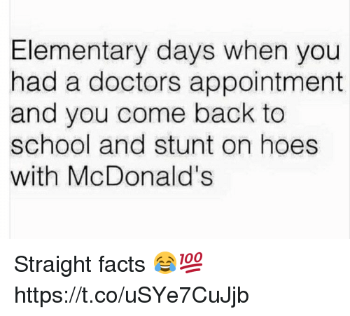 Facts, Hoes, and McDonalds: Elementary days when you  had a doctors appointment  and you come back to  school and stunt on hoes  with McDonald's Straight facts 😂💯 https://t.co/uSYe7CuJjb