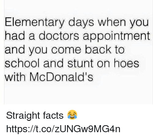 Facts, Funny, and Hoes: Elementary days when you  had a doctors appointment  and you come back to  school and stunt on hoes  with McDonald's Straight facts 😂 https://t.co/zUNGw9MG4n