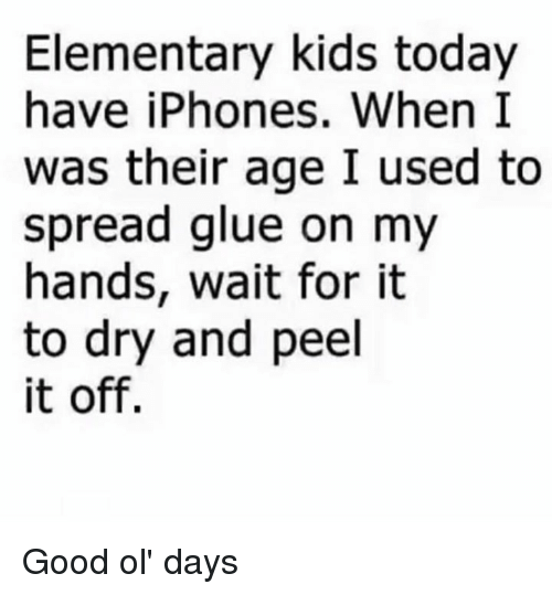 Dank, Elementary, and Good: Elementary kids today  have iPhones. When I  was their age I used to  spread glue on my  hands, wait for it  to dry and peel  it off. Good ol' days