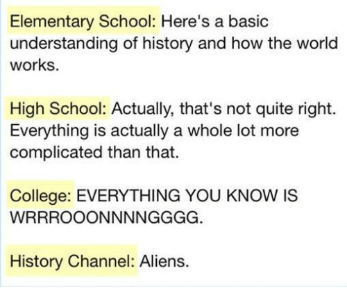 Understandment: Elementary School: Here's a basic  understanding of history and how the world  works.  High School: Actually, that's not quite right.  Everything is actually a whole lot more  complicated than that.  College: EVERYTHING YOU KNOW IS  WRRROOONNNNGGGG  History Channel: Aliens.
