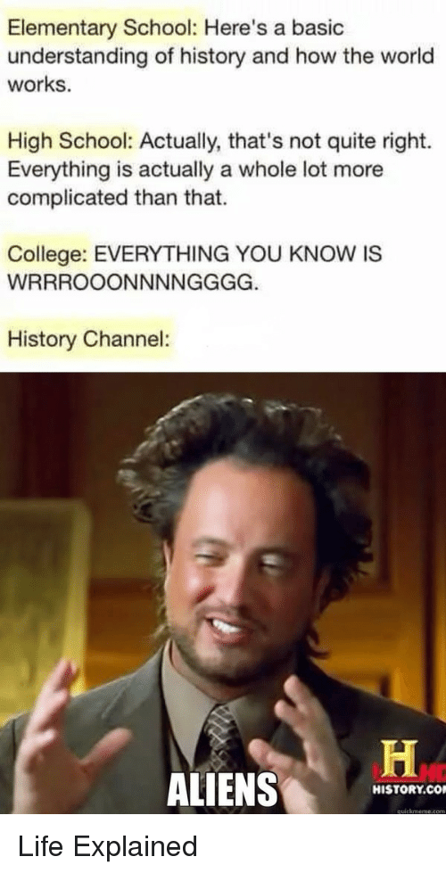 history channel: Elementary School: Here's a basic  understanding of history and how the world  works.  High School: Actually, that's not quite right.  Everything is actually a whole lot more  complicated than that.  College: EVERYTHING YOU KNOW IS  History Channel:  ALIENS  HISTORY.CO  quickmeme.com Life Explained