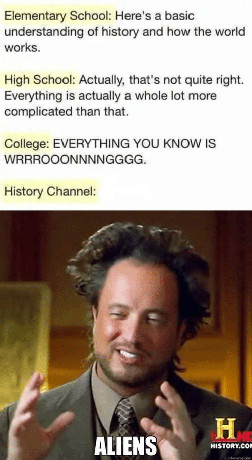 history channel: Elementary School: Here's a basic  understanding of history and how the world  works  High School: Actually, that's not quite right.  Everything is actually a whole lot more  complicated than that.  College: EVERYTHING YOU KNOW IS  WRRROOONNNNGGGG.  History Channel:  ALIENS  HISTORY.CO  quickmeme.com