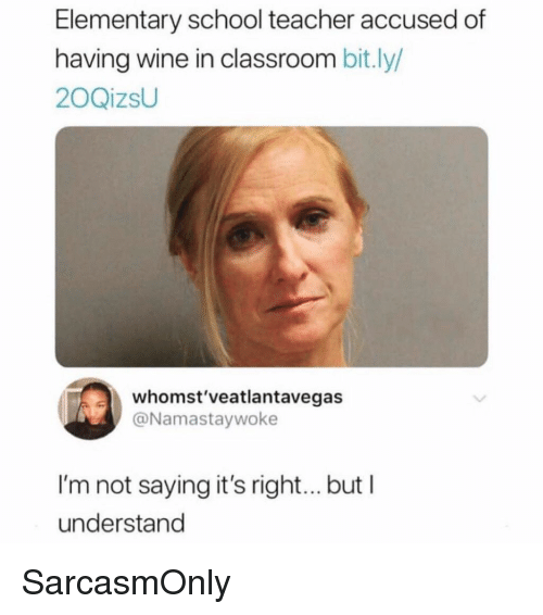 School Teacher: Elementary school teacher accused of  having wine in classroom bit.ly/  20QizsU  whomst'veatlantavegas  @Namastaywoke  I'm not saying it's right... but I  understand SarcasmOnly