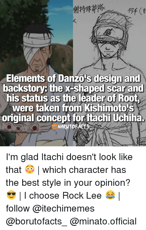 Memes, Taken, and Best: Elements of Danzo s design and  backstory: the X-shaped scar and  his status as the leader of Root  were taken from Kishimoto s  original concept for Itachi Uchiha. I'm glad Itachi doesn't look like that 😳   which character has the best style in your opinion? 😎   I choose Rock Lee 😂   follow @itechimemes @borutofacts_ @minato.official