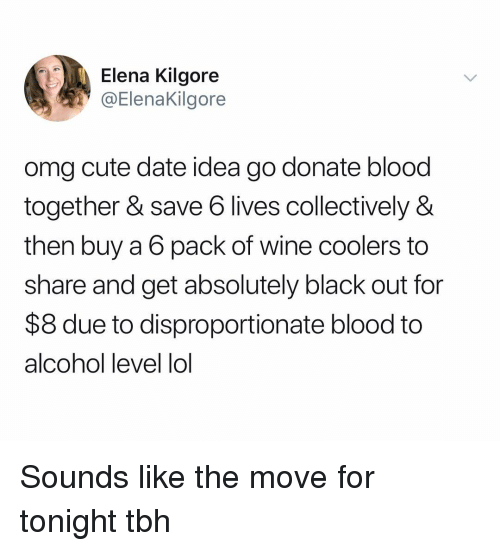 black out: Elena Kilgore  @Elenakilgore  omg cute date idea go donate blood  together & save 6 lives collectively &  then buy a 6 pack of wine coolers to  share and get absolutely black out for  $8 due to disproportionate blood to  alcohol level lol Sounds like the move for tonight tbh