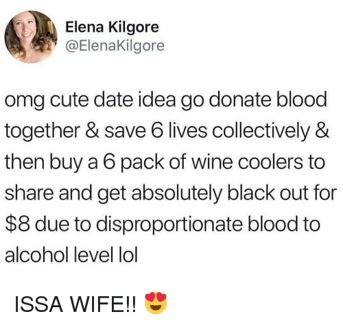 black out: Elena Kilgore  @ElenaKilgore  omg cute date idea go donate blood  together & save 6 lives collectively &  then buy a 6 pack of wine coolers to  share and get absolutely black out for  $8 due to disproportionate blood to  alcohol level lol ISSA WIFE!! 😍