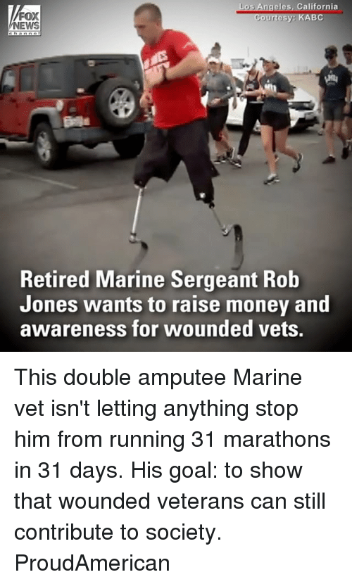 Memes, Money, and News: eles, California  FOX  NEWS  KABC  Retired Marine Sergeant Rob  Jones wants to raise money and  awareness for wounded vets. This double amputee Marine vet isn't letting anything stop him from running 31 marathons in 31 days. His goal: to show that wounded veterans can still contribute to society. ProudAmerican