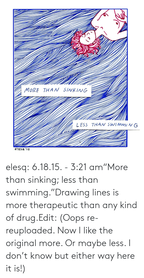 "Either: elesq:  6.18.15. - 3:21 am""More than sinking; less than swimming.""Drawing lines is more therapeutic than any kind of drug.Edit: (Oops re-reuploaded. Now I like the original more. Or maybe less. I don't know but either way here it is!)"
