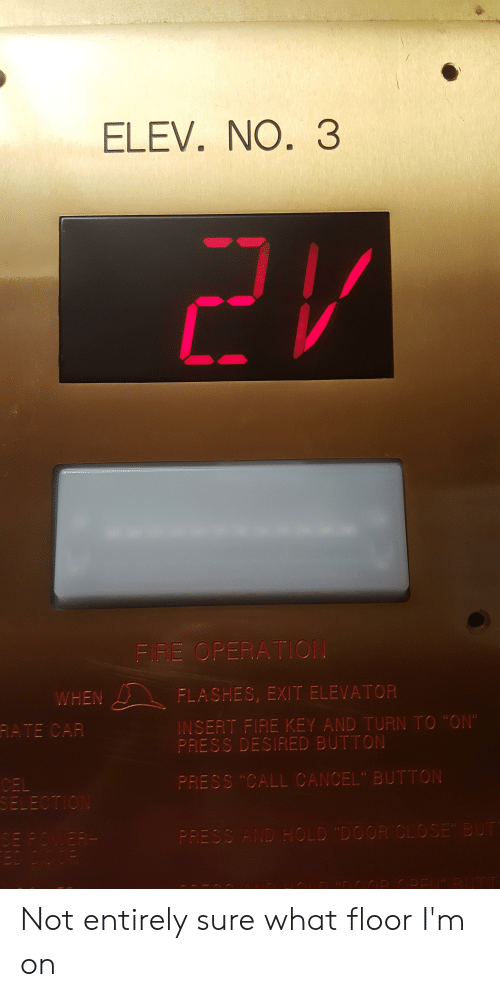 """Button Press: ELEV. NO. 3  21  FIRE OPERATION  FLASHES, EXIT ELEVATOR  WHEN  RATE CAR  INSERT FIRE KEY AND TURN TO """"ON  PRESS DESIFED BUTTON  CEL  SELECTION  PRESS """"CALL CANCEL"""" BUTTON  PRESS AND HOLD """"DOOR CLO SE BUT  OWEP  naOR OPEN"""" P Not entirely sure what floor I'm on"""