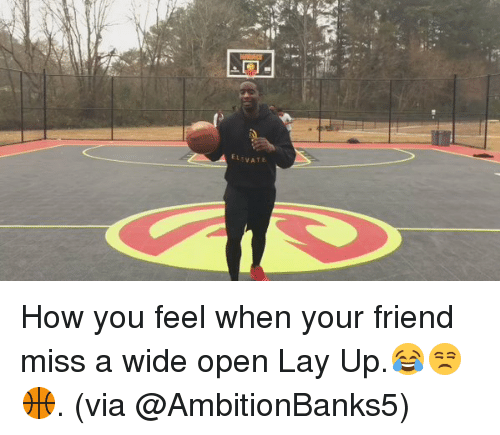 Lay Up: ELEVATE How you feel when your friend miss a wide open Lay Up.😂😒🏀. (via @AmbitionBanks5)