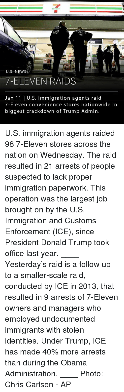 7-Eleven, Donald Trump, and Memes: ELEVEN  HSI  HSI  $1399  IC  U.S. NEWs  EY  7-ELEVEN RAIDS  Jan 11 | U.S. immigration agents raid  7-Eleven convenience stores nationwide in  biggest crackdown of Trump Admin U.S. immigration agents raided 98 7-Eleven stores across the nation on Wednesday. The raid resulted in 21 arrests of people suspected to lack proper immigration paperwork. This operation was the largest job brought on by the U.S. Immigration and Customs Enforcement (ICE), since President Donald Trump took office last year. ____ Yesterday's raid is a follow up to a smaller-scale raid, conducted by ICE in 2013, that resulted in 9 arrests of 7-Eleven owners and managers who employed undocumented immigrants with stolen identities. Under Trump, ICE has made 40% more arrests than during the Obama Administration. ____ Photo: Chris Carlson - AP