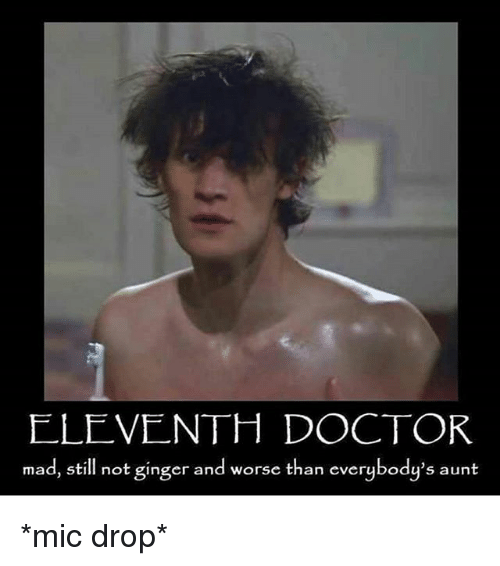 eleventh doctor mad still not ginger and worse than everybodys 17521960 mic drop memes