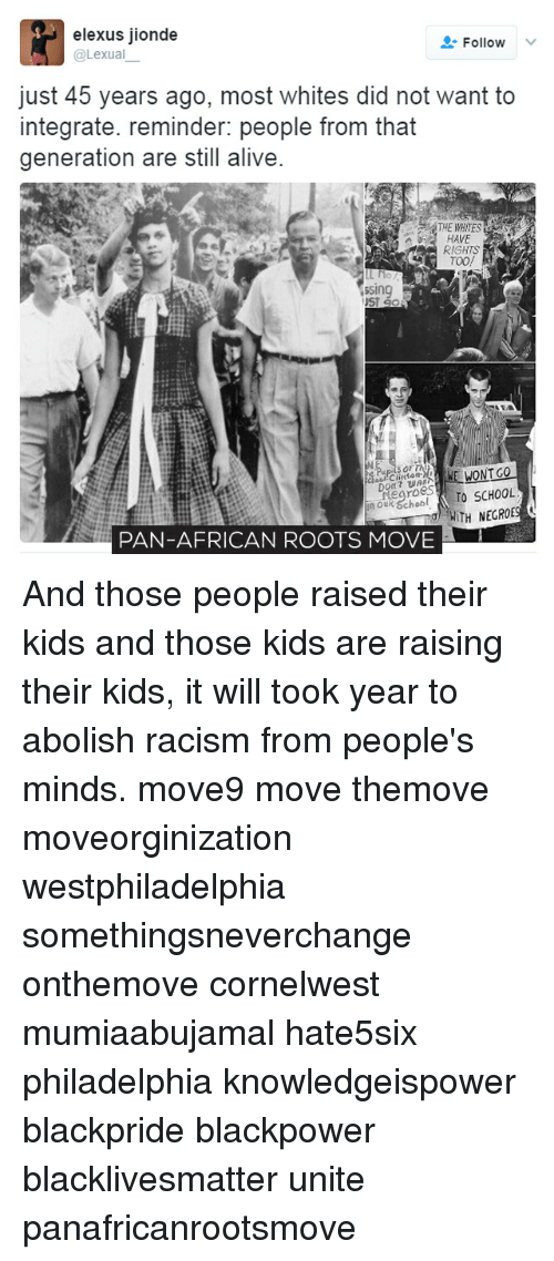Alive, Black Lives Matter, and Memes: elexus jionde  Follow  Lexua  just 45 years ago, most whites did not want to  integrate. reminder: people from that  generation are still alive.  a HAVE  RIGHTS  TOO!  ssing  UST Go  WONT GO  Negroes  TO SCHOOL  WITH NEGROES  PAN-AFRICAN ROOTS MOVE And those people raised their kids and those kids are raising their kids, it will took year to abolish racism from people's minds. move9 move themove moveorginization westphiladelphia somethingsneverchange onthemove cornelwest mumiaabujamal hate5six philadelphia knowledgeispower blackpride blackpower blacklivesmatter unite panafricanrootsmove
