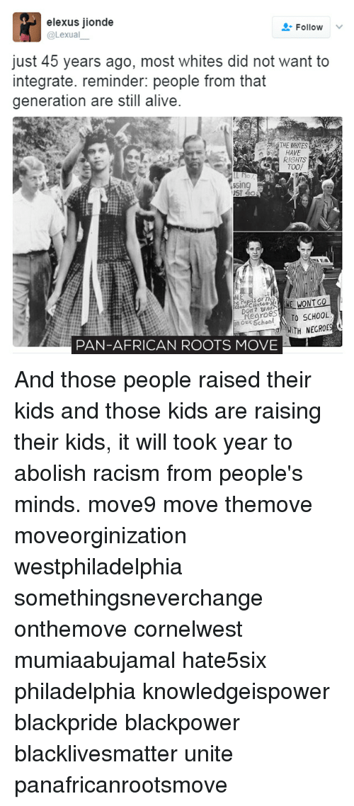 Memes, 🤖, and Roots: elexus jionde  Follow  @Lexual  just 45 years ago, most whites did not want to  integrate. reminder: people from that  generation are still alive.  a HAVE  RIGHTS  TOO!  ssing  Go  WONT GO  Negroes  TO SCHOOL  WITH NEGROES  Q  PAN-AFRICAN ROOTS MOVE And those people raised their kids and those kids are raising their kids, it will took year to abolish racism from people's minds. move9 move themove moveorginization westphiladelphia somethingsneverchange onthemove cornelwest mumiaabujamal hate5six philadelphia knowledgeispower blackpride blackpower blacklivesmatter unite panafricanrootsmove