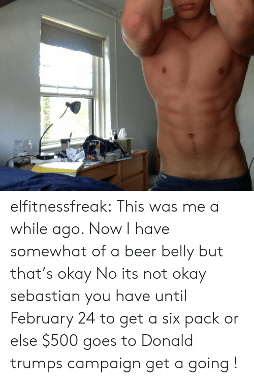 Somewhat Of: elfitnessfreak:  This was me a while ago. Now I have somewhat of a beer belly but that's okay   No its not okay sebastian you have until February 24 to get a six pack or else $500 goes to Donald trumps campaign get a going !